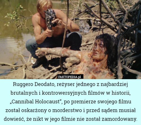 """Ruggero Deodato, reżyser jednego z najbardziej brutalnych i kontrowersyjnych – Ruggero Deodato, reżyser jednego z najbardziej brutalnych i kontrowersyjnych filmów w historii, """"Cannibal Holocaust"""", po premierze swojego filmu został oskarżony o morderstwo i przed sądem musiał dowieść, że nikt w jego filmie nie został zamordowany."""