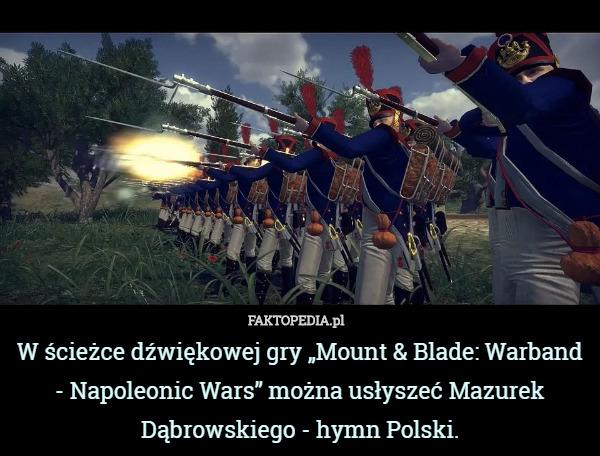 """W ścieżce dźwiękowej gry """"Mount & Blade: Warband - Napoleonic Wars"""" – W ścieżce dźwiękowej gry """"Mount & Blade: Warband - Napoleonic Wars"""" można usłyszeć Mazurek Dąbrowskiego - hymn Polski."""