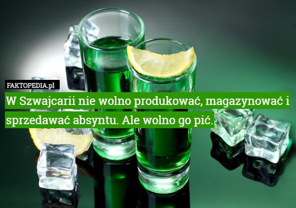 W Szwajcarii nie wolno produkować, magazynować i sprzedawać absyntu. Ale – W Szwajcarii nie wolno produkować, magazynować i sprzedawać absyntu. Ale wolno go pić.