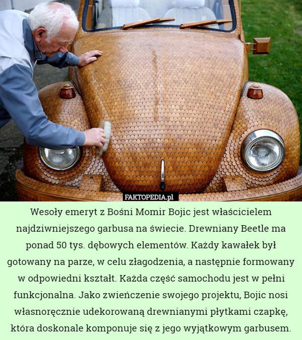 Wesoły emeryt z Bośni Momir Bojic jest właścicielem najdziwniejszego garbusa – Wesoły emeryt z Bośni Momir Bojic jest właścicielem najdziwniejszego garbusa na świecie. Drewniany Beetle ma ponad 50 tys. dębowych elementów. Każdy kawałek był gotowany na parze, w celu złagodzenia, a następnie formowany w odpowiedni kształt. Każda część samochodu jest w pełni funkcjonalna. Jako zwieńczenie swojego projektu, Bojic nosi własnoręcznie udekorowaną drewnianymi płytkami czapkę, która doskonale komponuje się z jego wyjątkowym garbusem.