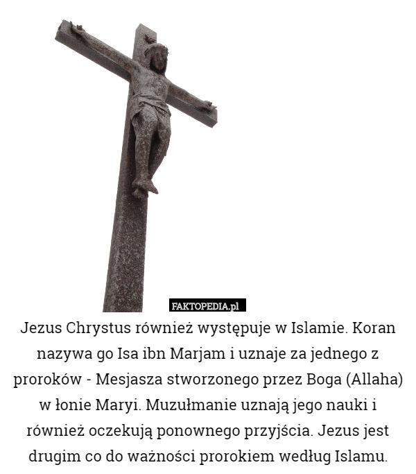 Jezus Chrystus również występuje w Islamie. Koran nazywa go Isa ibn Marjam – Jezus Chrystus również występuje w Islamie. Koran nazywa go Isa ibn Marjam i uznaje za jednego z proroków - Mesjasza stworzonego przez Boga (Allaha) w łonie Maryi. Muzułmanie uznają jego nauki i również oczekują ponownego przyjścia. Jezus jest drugim co do ważności prorokiem według Islamu.