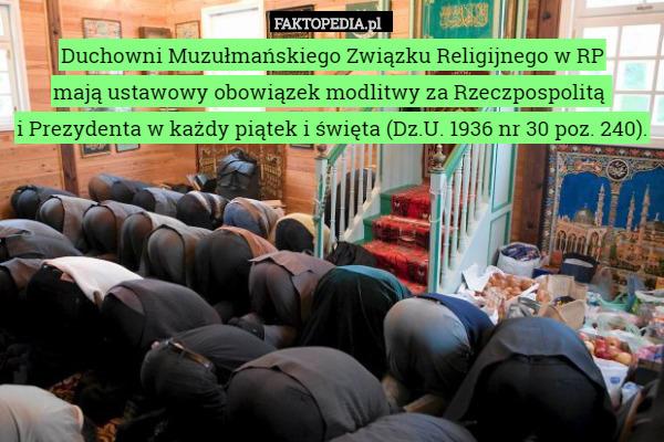 Muzułmański Związek Religijny w RP ma ustawowy obowiązek modlitwy za Rzeczpospolitą – Duchowni Muzułmańskiego Związku Religijnego w RP mają ustawowy obowiązek modlitwy za Rzeczpospolitą i Prezydenta w każdy piątek i święta (Dz.U. 1936 nr 30 poz. 240).