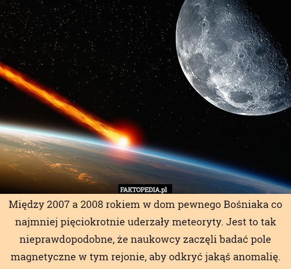 Między 2007 a 2008 rokiem w dom pewnego Bośniaka co najmniej pięciokrotnie – Między 2007 a 2008 rokiem w dom pewnego Bośniaka co najmniej pięciokrotnie uderzały meteoryty. Jest to tak nieprawdopodobne, że naukowcy zaczęli badać pole magnetyczne w tym rejonie, aby odkryć jakąś anomalię.
