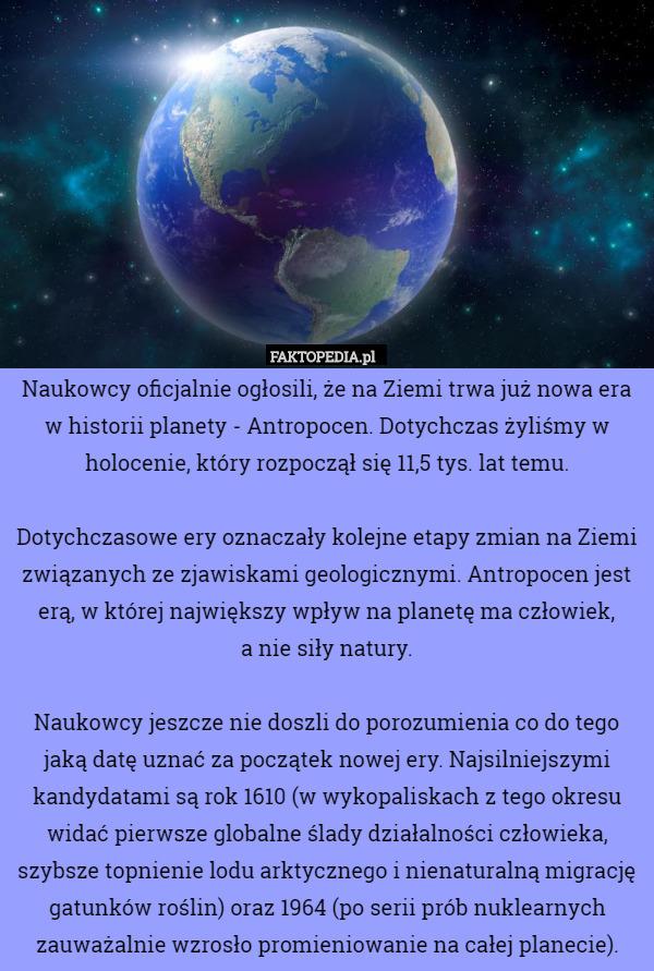 Naukowcy oficjalnie ogłosili, że na Ziemi trwa już nowa era w historii planety – Naukowcy oficjalnie ogłosili, że na Ziemi trwa już nowa era w historii planety - Antropocen. Dotychczas żyliśmy w holocenie, który rozpoczął się 11,5 tys. lat temu. Dotychczasowe ery oznaczały kolejne etapy zmian na Ziemi związanych ze zjawiskami geologicznymi. Antropocen jest erą, w której największy wpływ na planetę ma człowiek,  a nie siły natury. Naukowcy jeszcze nie doszli do porozumienia co do tego jaką datę uznać za początek nowej ery. Najsilniejszymi kandydatami są rok 1610 (w wykopaliskach z tego okresu widać pierwsze globalne ślady działalności człowieka, szybsze topnienie lodu arktycznego i nienaturalną migrację gatunków roślin) oraz 1964 (po serii prób nuklearnych zauważalnie wzrosło promieniowanie na całej planecie).