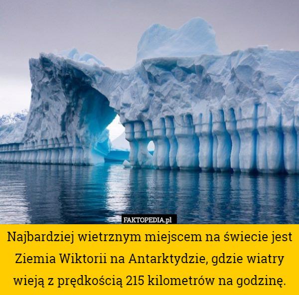 Najbardziej wietrznym miejscem na świecie jest Ziemia Wiktorii na Antarktydzie, – Najbardziej wietrznym miejscem na świecie jest Ziemia Wiktorii na Antarktydzie, gdzie wiatry wieją z prędkością 215 kilometrów na godzinę.