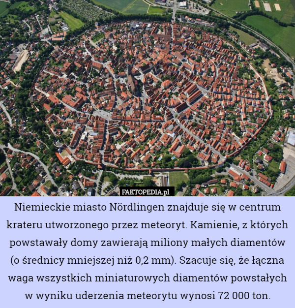 Niemieckie miasto Nördlingen znajduje się w centrum krateru utworzonego – Niemieckie miasto Nördlingen znajduje się w centrum krateru utworzonego przez meteoryt. Kamienie, z których powstawały domy zawierają miliony małych diamentów (o średnicy mniejszej niż 0,2 mm). Szacuje się, że łączna waga wszystkich miniaturowych diamentów powstałych w wyniku uderzenia meteorytu wynosi 72 000 ton.
