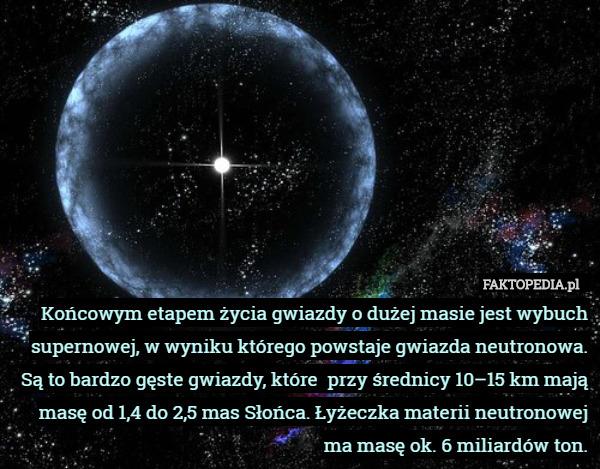 Końcowym etapem życia gwiazdy o dużej masie jest wybuch supernowej, w wyniku – Końcowym etapem życia gwiazdy o dużej masie jest wybuch supernowej, w wyniku którego powstaje gwiazda neutronowa. Są to bardzo gęste gwiazdy, które  przy średnicy 10–15 km mają masę od 1,4 do 2,5 mas Słońca. Łyżeczka materii neutronowej ma masę ok. 6 miliardów ton.