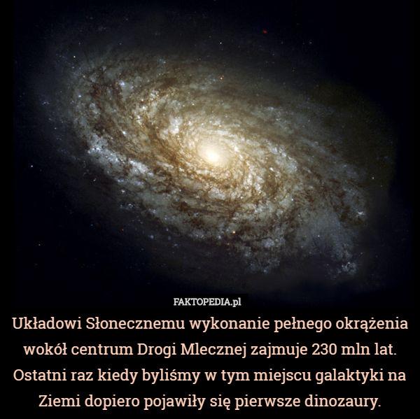 Układowi Słonecznemu wykonanie pełnego okrążenia wokół centrum Drogi Mlecznej – Układowi Słonecznemu wykonanie pełnego okrążenia wokół centrum Drogi Mlecznej zajmuje 230 mln lat. Ostatni raz kiedy byliśmy w tym miejscu galaktyki na Ziemi dopiero pojawiły się pierwsze dinozaury.