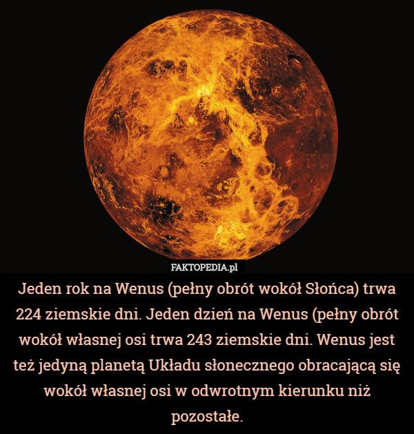 Jeden rok na Wenus (pełny obrót wokół Słońca) trwa 224 ziemskie dni. Jeden – Jeden rok na Wenus (pełny obrót wokół Słońca) trwa 224 ziemskie dni. Jeden dzień na Wenus (pełny obrót wokół własnej osi trwa 243 ziemskie dni. Wenus jest też jedyną planetą Układu słonecznego obracającą się wokół własnej osi w odwrotnym kierunku niż pozostałe.