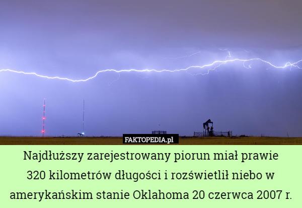 Najdłuższy zarejestrowany piorun miał prawie 320 kilometrów długości i rozświetlił – Najdłuższy zarejestrowany piorun miał prawie  320 kilometrów długości i rozświetlił niebo w amerykańskim stanie Oklahoma 20 czerwca 2007 r.
