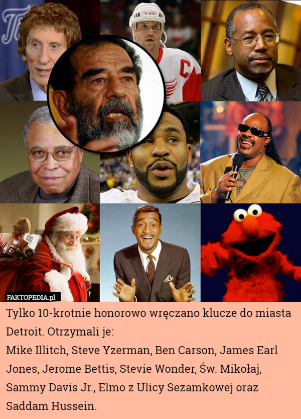 Tylko 10-krotnie honorowo wręczano klucze do miasta Detroit. Otrzymali je: Mike Illitch, Steve Yzerman, Ben Carson, James Earl Jones, Jerome Bettis, Stevie Wonder, Św. Mikołaj, Sammy Davis Jr., Elmo z Ulicy Sezamkowej oraz Saddam Hussein.