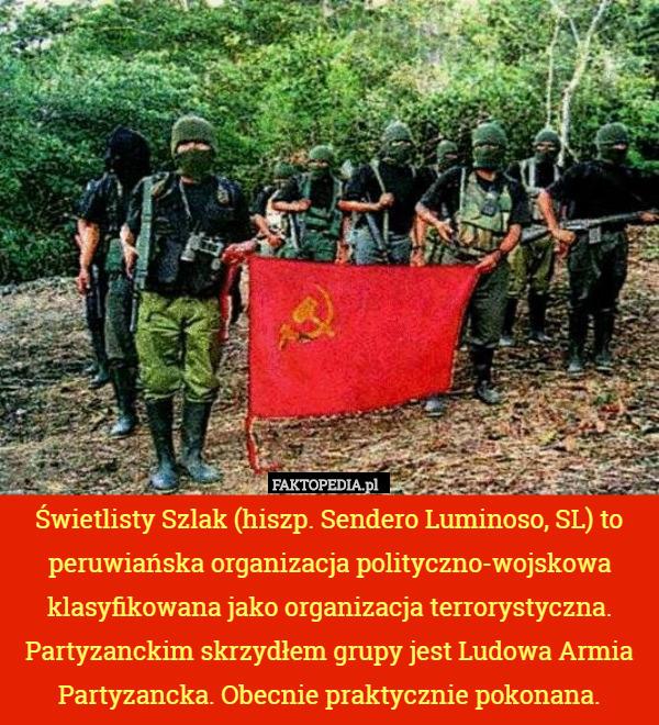 Świetlisty Szlak (hiszp. Sendero Luminoso, SL) to peruwiańska organizacja – Świetlisty Szlak (hiszp. Sendero Luminoso, SL) to peruwiańska organizacja polityczno-wojskowa klasyfikowana jako organizacja terrorystyczna. Partyzanckim skrzydłem grupy jest Ludowa Armia Partyzancka. Obecnie praktycznie pokonana.