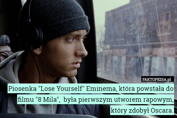 "Piosenka ""Lose Yourself"" Eminema, która powstała do filmu... – Piosenka ""Lose Yourself"" Eminema, która powstała do filmu ""8 Mila"",  była pierwszym utworem rapowym, który zdobył Oscara."