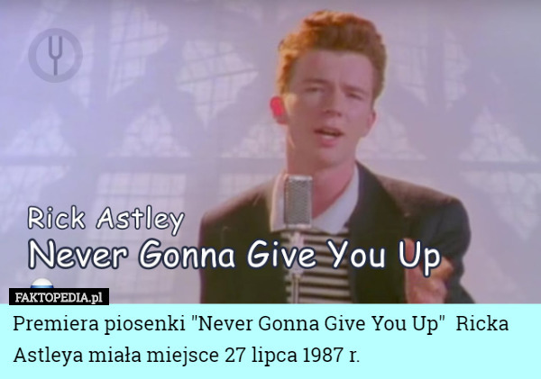"Premiera piosenki ""Never Gonna Give You Up""  Ricka Astleya... – Premiera piosenki ""Never Gonna Give You Up""  Ricka Astleya miała miejsce 27 lipca 1987 r."